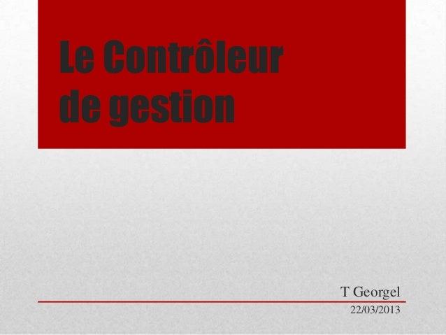 Le Contrôleur de gestion  T Georgel 22/03/2013