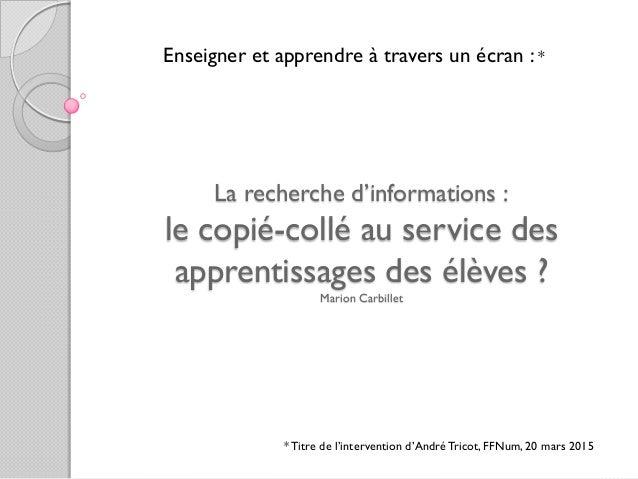 La recherche d'informations : le copié-collé au service des apprentissages des élèves ? Marion Carbillet *Titre de l'inter...