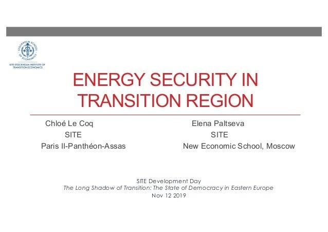 ENERGY SECURITY IN TRANSITION REGION Chloé Le Coq Elena Paltseva SITE SITE Paris II-Panthéon-Assas New Economic School, Mo...