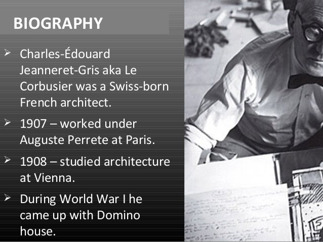 BIOGRAPHY   Charles-Édouard  Jeanneret-Gris aka Le  Corbusier was a Swiss-born  French architect.   1907 – worked under ...