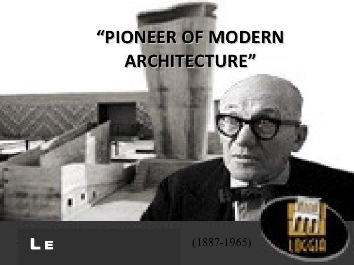 """ PIONEER OF MODERN ARCHITECTURE"" (1887-1965) Le Corbusier"
