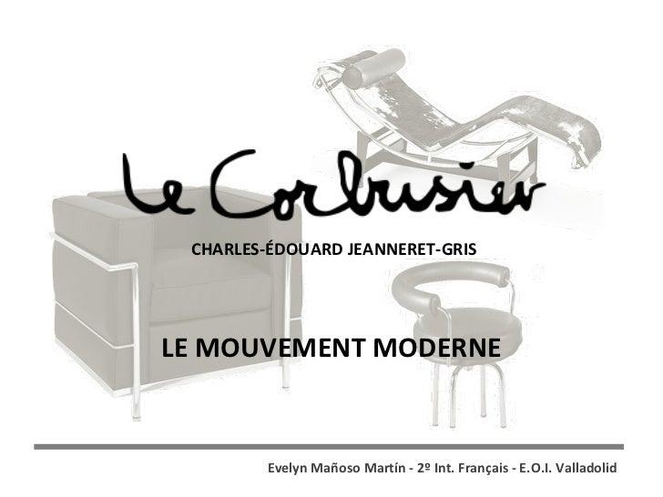 LE MOUVEMENT MODERNE CHARLES-ÉDOUARD JEANNERET-GRIS Evelyn Mañoso Martín - 2º Int. Français - E.O.I. Valladolid