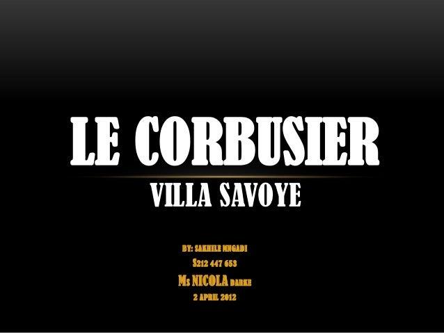LE CORBUSIER   VILLA SAVOYE     BY: SAKHILE MNGADI       S212 447 653     MS NICOLA DARKE        2 APRIL 2012
