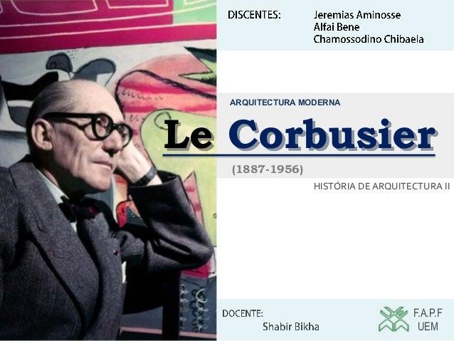 Le Corbusier F.A.P.F UEM HISTÓRIA DE ARQUITECTURA II ARQUITECTURA MODERNA (1887-1956)