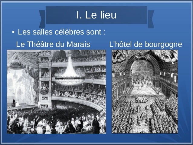 I. Le lieu ● Les salles célèbres sont : Le Théâtre du Marais L'hôtel de bourgogne