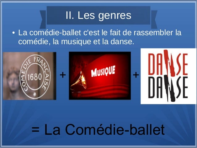 II. Les genres ● La comédie-ballet c'est le fait de rassembler la comédie, la musique et la danse. + + = La Comédie-ballet