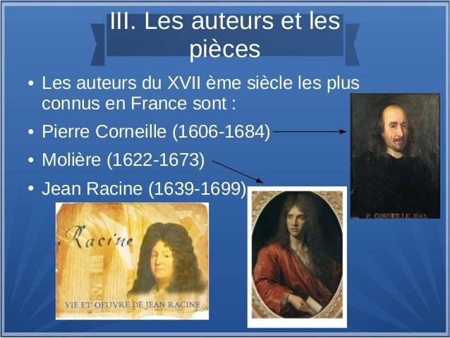 III. Les auteurs et les pièces ● Les auteurs du XVII ème siècle les plus connus en France sont : ● Pierre Corneille (1606-...
