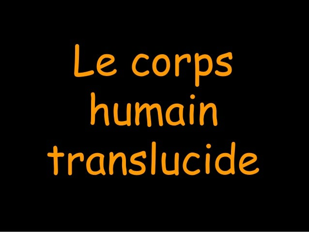 Le corpsLe corps humainhumain translucidetranslucide