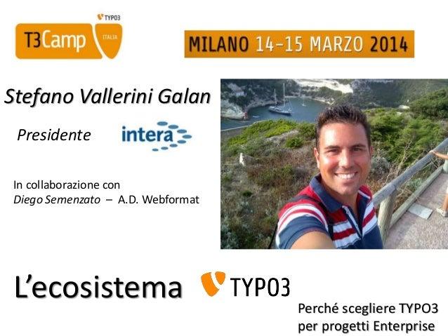 Stefano Vallerini Galan Presidente In collaborazione con Diego Semenzato – A.D. Webformat Perché scegliere TYPO3 per proge...