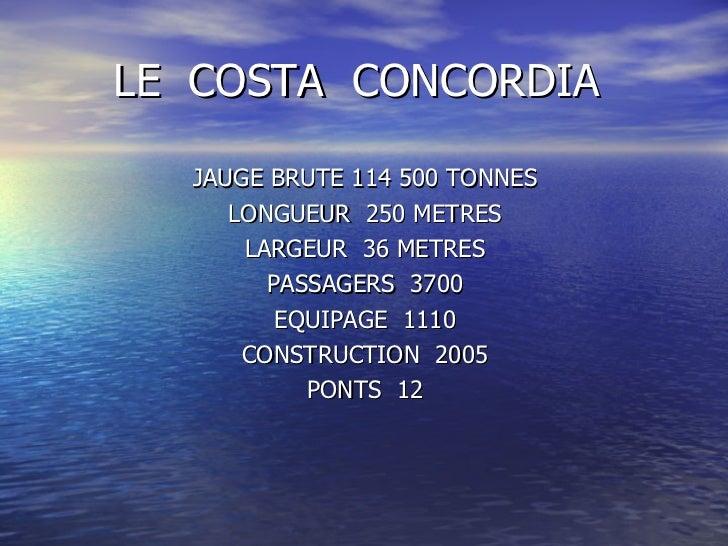 LE  COSTA  CONCORDIA <ul><li>JAUGE BRUTE 114 500 TONNES </li></ul><ul><li>LONGUEUR  250 METRES </li></ul><ul><li>LARGEUR  ...