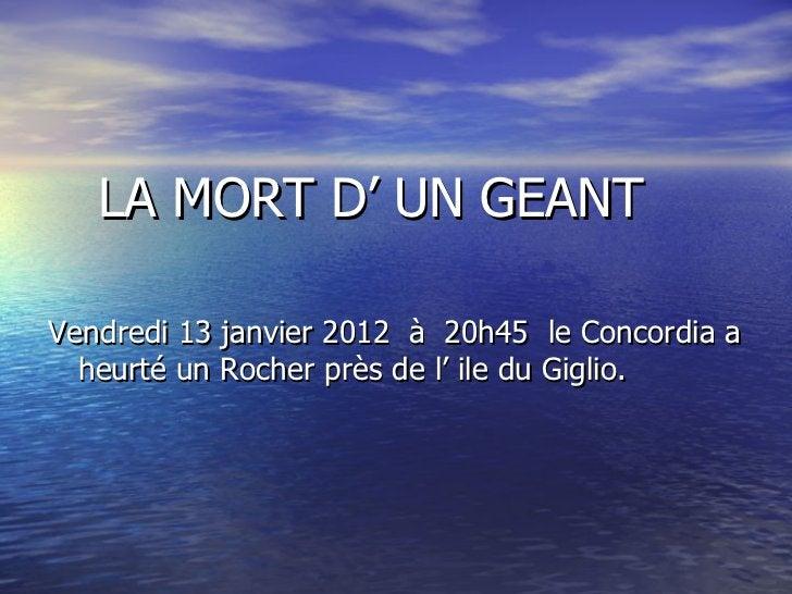 <ul><li>LA MORT D' UN GEANT </li></ul><ul><li>Vendredi 13 janvier 2012  à  20h45  le Concordia a heurté un Rocher près de ...