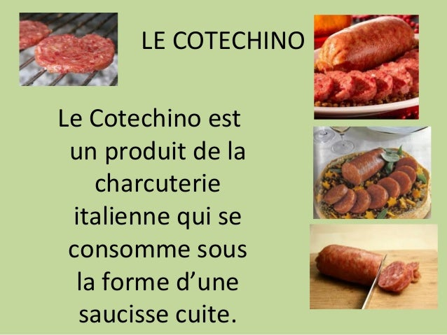 LE COTECHINO Le Cotechino est un produit de la charcuterie italienne qui se consomme sous la forme d'une saucisse cuite.