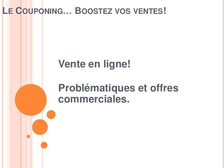 LE COUPONING… BOOSTEZ VOS VENTES!           Vente en ligne!           Problématiques et offres           commerciales.