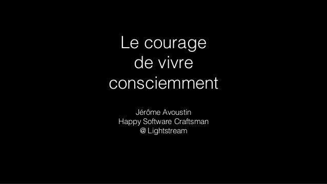 Le courage de vivre consciemment Jérôme Avoustin Happy Software Craftsman @ Lightstream