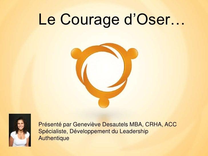 Le Courage d'Oser…Présenté par Geneviève Desautels MBA, CRHA, ACCSpécialiste, Développement du LeadershipAuthentique