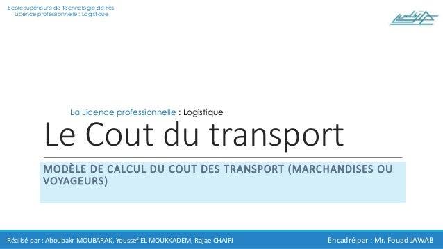 Le Cout du transport MODÈLE DE CALCUL DU COUT DES TRANSPORT (MARCHANDISES OU VOYAGEURS) Réalisé par : Aboubakr MOUBARAK, Y...