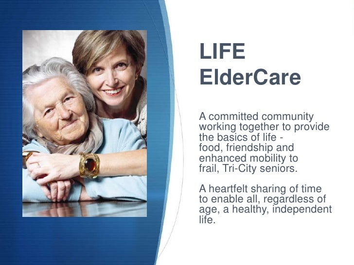 LIFEElderCareA committed communityworking together to providethe basics of life -food, friendship andenhanced mobility tof...
