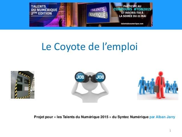 1 Projet pour « les Talents du Numérique 2015 » du Syntec Numérique par Alban Jarry Le Coyote de l'emploi