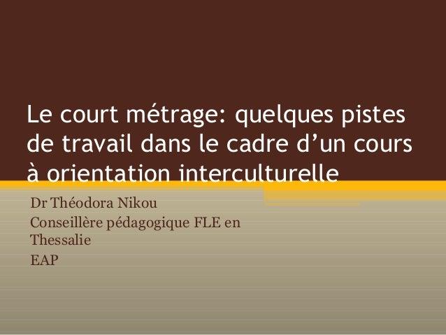 Le court métrage: quelques pistes de travail dans le cadre d'un cours à orientation interculturelle Dr Théodora Nikou Cons...