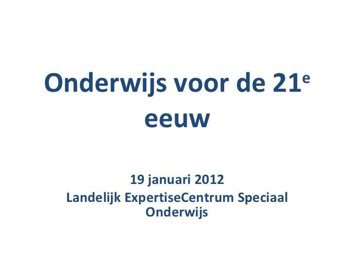 Onderwijs voor de 21 e  eeuw 19 januari 2012 Landelijk ExpertiseCentrum Speciaal Onderwijs