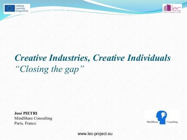 "www.lec-project.eu * Creative Industries, Creative Individuals ""Closing the gap"" José PIETRI MindShare Consulting Paris, F..."