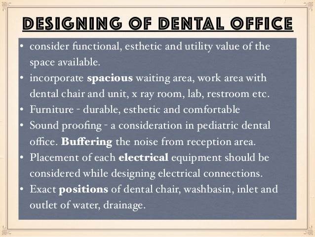 DESIGNING OF DENTAL OFFICE • consider functional, esthetic and utility value of the space available. • incorporate spaciou...