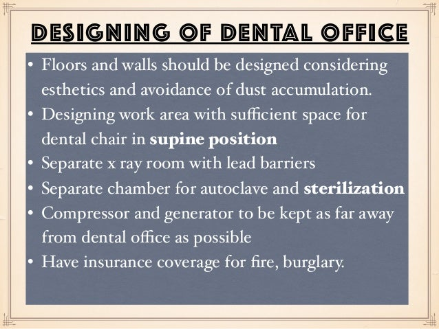 DESIGNING OF DENTAL OFFICE • Floors and walls should be designed considering esthetics and avoidance of dust accumulation....