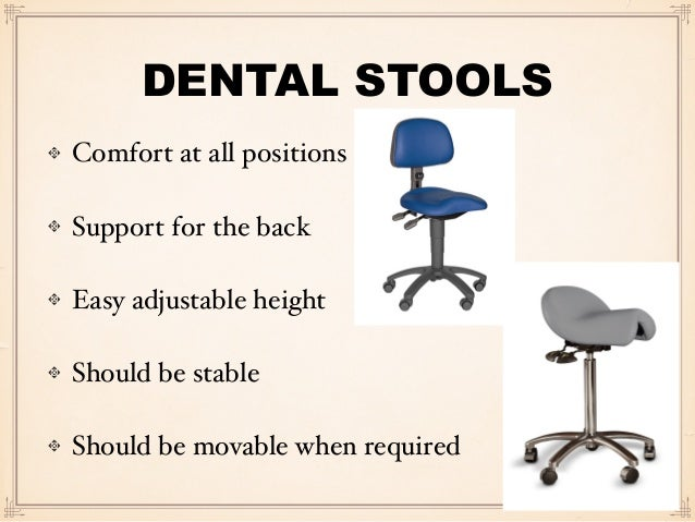DENTAL STOOLS Comfort at all positions Support for the back Easy adjustable height Should be stable Should be movable when...