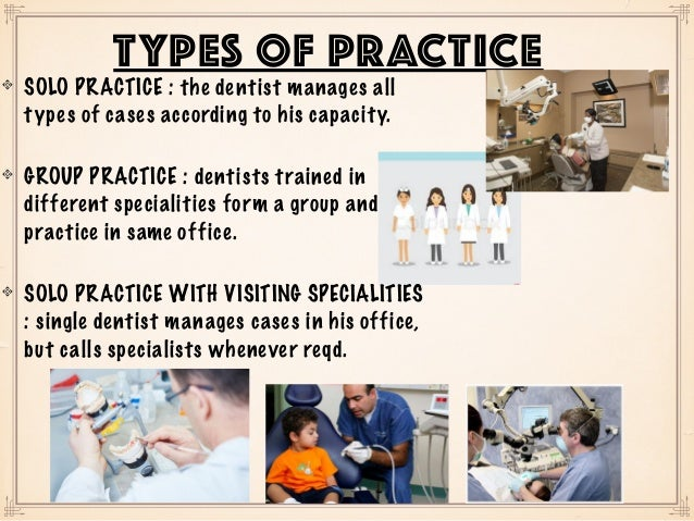 SOLO PRACTICE : the dentist manages all types of cases according to his capacity. GROUP PRACTICE : dentists trained in dif...