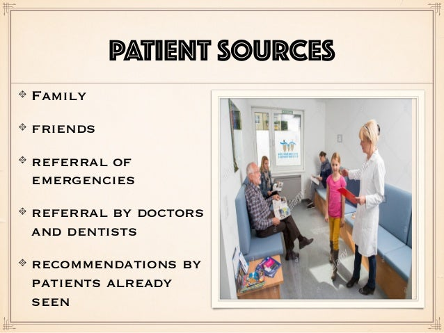 PATIENT SOURCES Family friends referral of emergencies referral by doctors and dentists recommendations by patients alread...