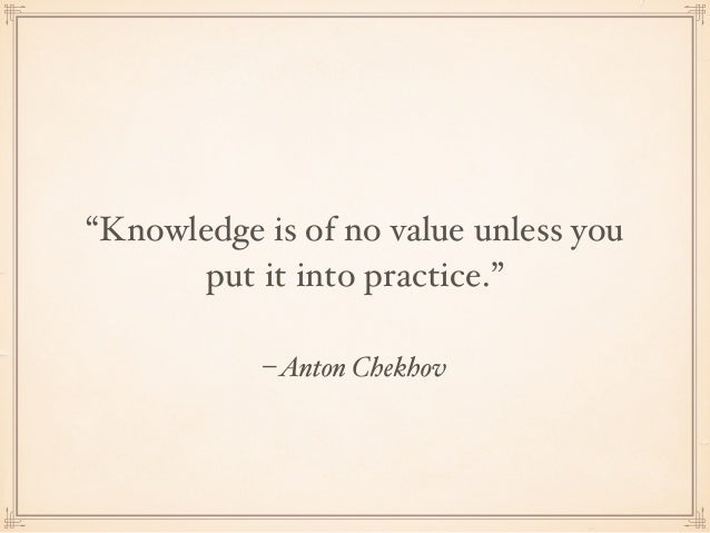 """–Anton Chekhov """"Knowledge is of no value unless you put it into practice."""""""