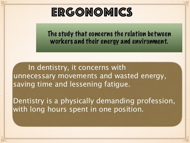 ERGONOMICS The study that concerns the relation between workers and their energy and environment. In dentistry, it concern...