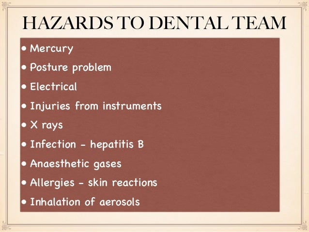 • Mercury • Posture problem • Electrical • Injuries from instruments • X rays • Infection - hepatitis B • Anaesthetic gase...