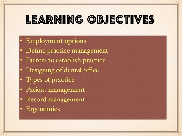 LEARNING OBJECTIVES • Employment options • Define practice management • Factors to establish practice • Designing of dental...