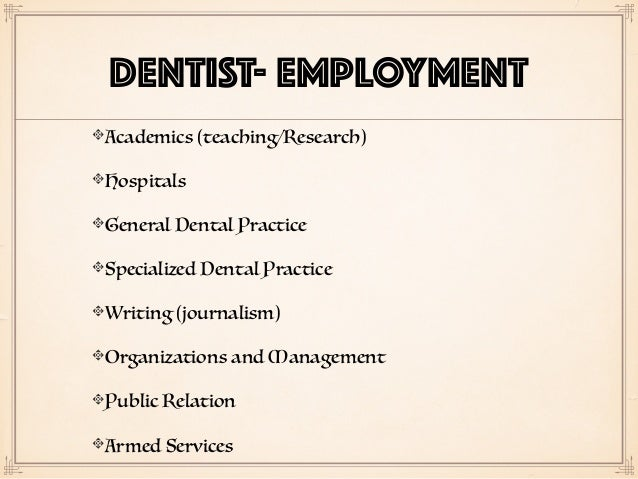DENTIST- EMPLOYMENT Academics (teaching/Research) Hospitals General Dental Practice Specialized Dental Practice Writing (j...