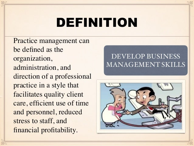 DEFINITION Practice management can be defined as the organization, administration, and direction of a professional practice...