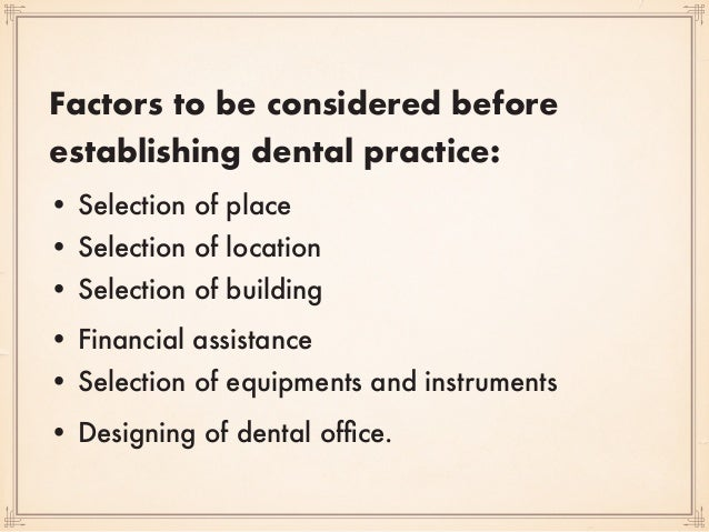 Factors to be considered before establishing dental practice: • Selection of place • Selection of location • Selection o...