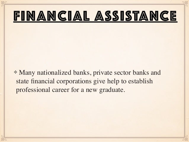 Many nationalized banks, private sector banks and state financial corporations give help to establish professional career f...