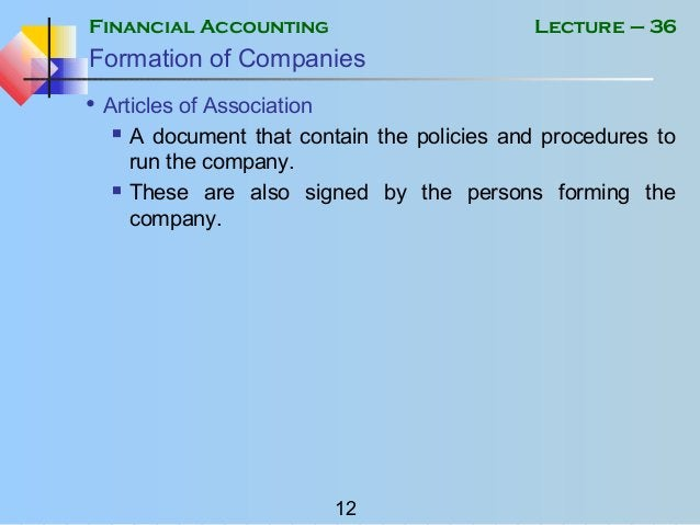 Financial Accounting 12 Lecture – 36 Formation of Companies • Articles of Association  A document that contain the polici...