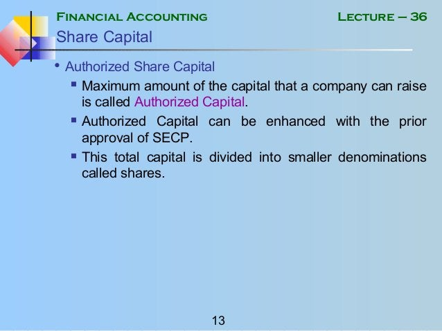 Financial Accounting 13 Lecture – 36 Share Capital • Authorized Share Capital  Maximum amount of the capital that a compa...