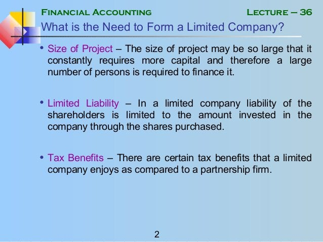 Financial Accounting 2 Lecture – 36 What is the Need to Form a Limited Company? • Size of Project – The size of project ma...