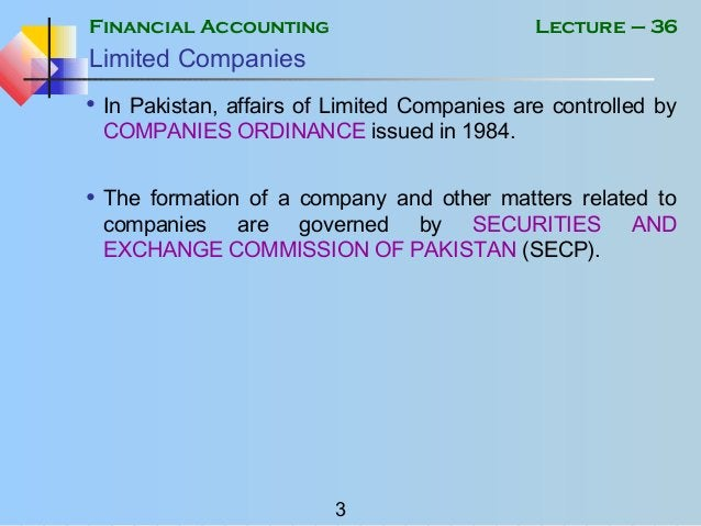 Financial Accounting 3 Lecture – 36 Limited Companies • In Pakistan, affairs of Limited Companies are controlled by COMPAN...