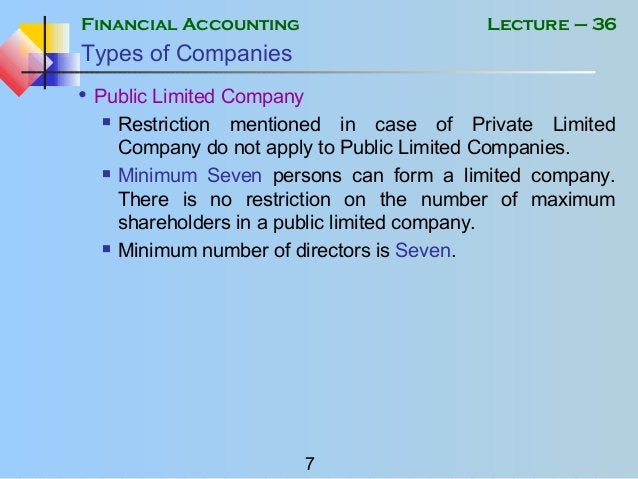 Financial Accounting 7 Lecture – 36 Types of Companies • Public Limited Company  Restriction mentioned in case of Private...