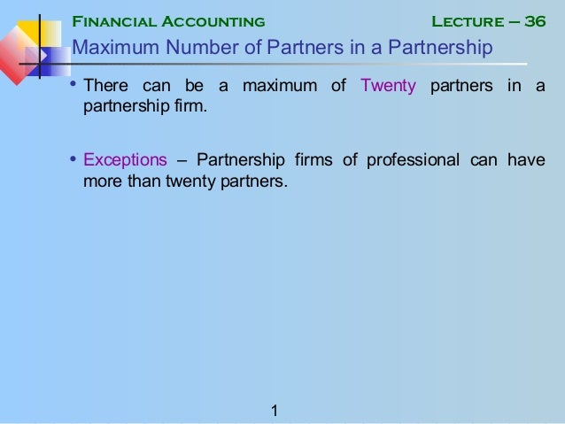Financial Accounting 1 Lecture – 36 Maximum Number of Partners in a Partnership • There can be a maximum of Twenty partner...