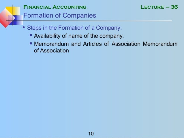 Financial Accounting 10 Lecture – 36 Formation of Companies • Steps in the Formation of a Company:  Availability of name ...