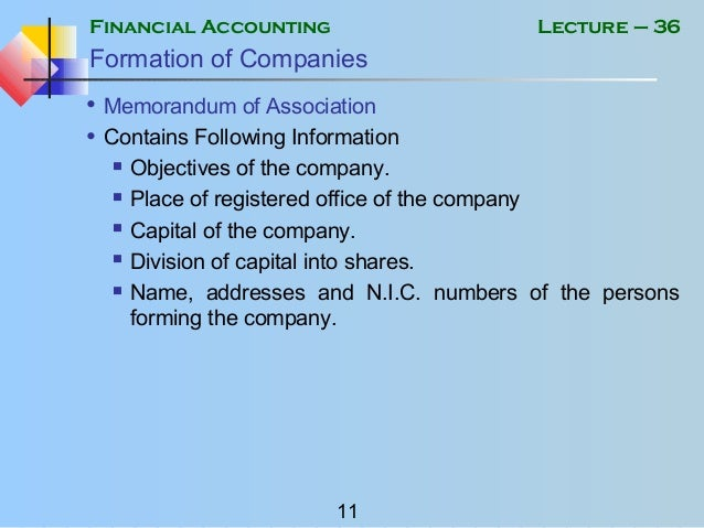 Financial Accounting 11 Lecture – 36 Formation of Companies • Memorandum of Association • Contains Following Information ...