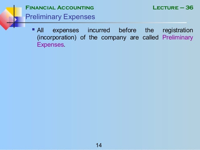 Financial Accounting 14 Lecture – 36 Preliminary Expenses  All expenses incurred before the registration (incorporation) ...