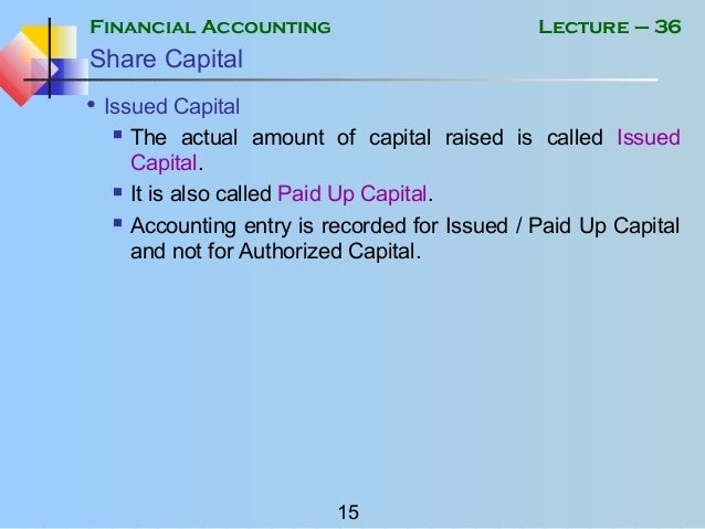 Financial Accounting 15 Lecture – 36 Share Capital • Issued Capital  The actual amount of capital raised is called Issued...