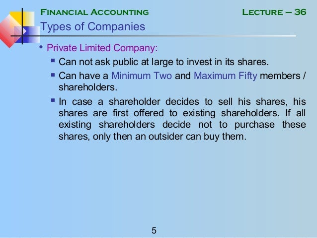 Financial Accounting 5 Lecture – 36 Types of Companies • Private Limited Company:  Can not ask public at large to invest ...