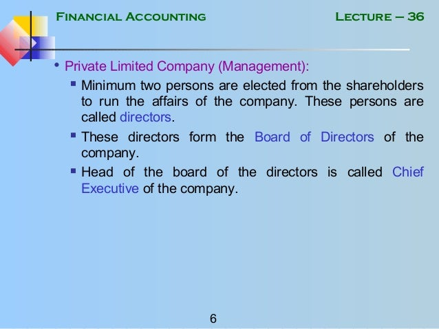Financial Accounting 6 Lecture – 36 • Private Limited Company (Management):  Minimum two persons are elected from the sha...